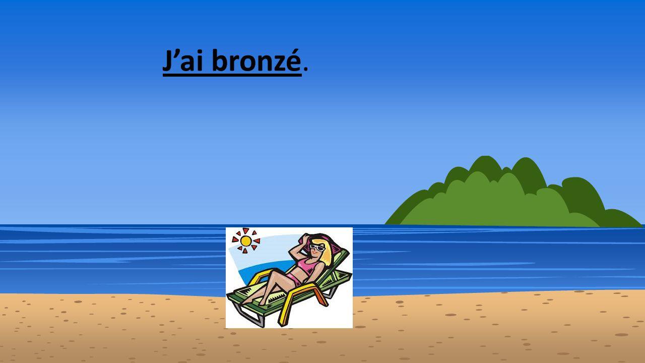 J'ai bronzé.