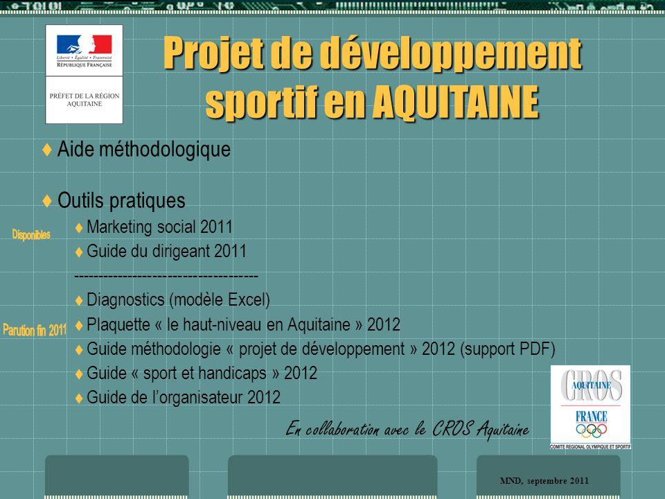  Aide méthodologique  Outils pratiques  Marketing social 2011  Guide du dirigeant 2011 -------------------------------------  Diagnostics (modèle Excel)  Plaquette « le haut-niveau en Aquitaine » 2012  Guide méthodologie « projet de développement » 2012 (support PDF)  Guide « sport et handicaps » 2012  Guide de l'organisateur 2012 Projet de développement sportif en AQUITAINE En collaboration avec le CROS Aquitaine MND, septembre 2011