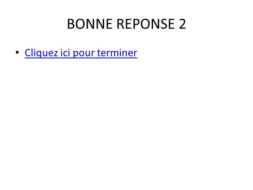 BONNE REPONSE 2 • Cliquez ici pour terminer Cliquez ici pour terminer