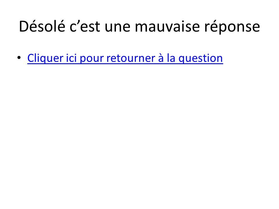 Désolé c'est une mauvaise réponse • Cliquer ici pour retourner à la question Cliquer ici pour retourner à la question
