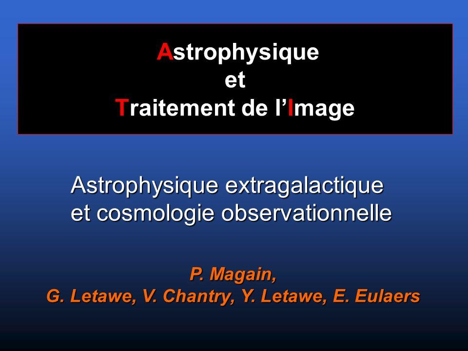 Astrophysique et Traitement de l'Image P. Magain, G. Letawe, V. Chantry, Y. Letawe, E. Eulaers Astrophysique extragalactique et cosmologie observation