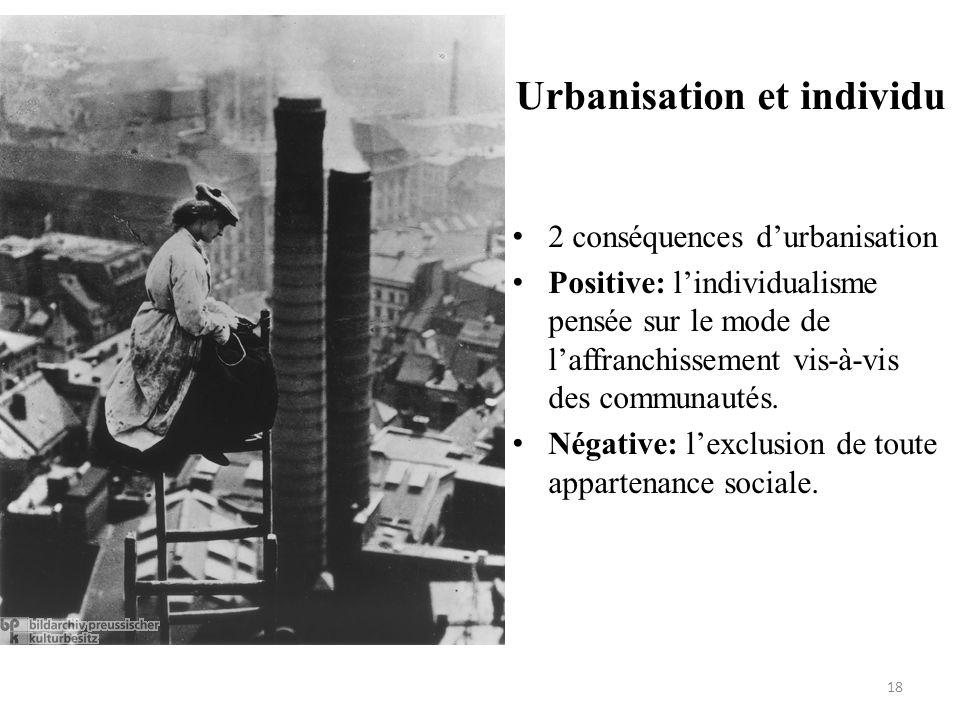 Urbanisation et individu • 2 conséquences d'urbanisation • Positive: l'individualisme pensée sur le mode de l'affranchissement vis-à-vis des communaut