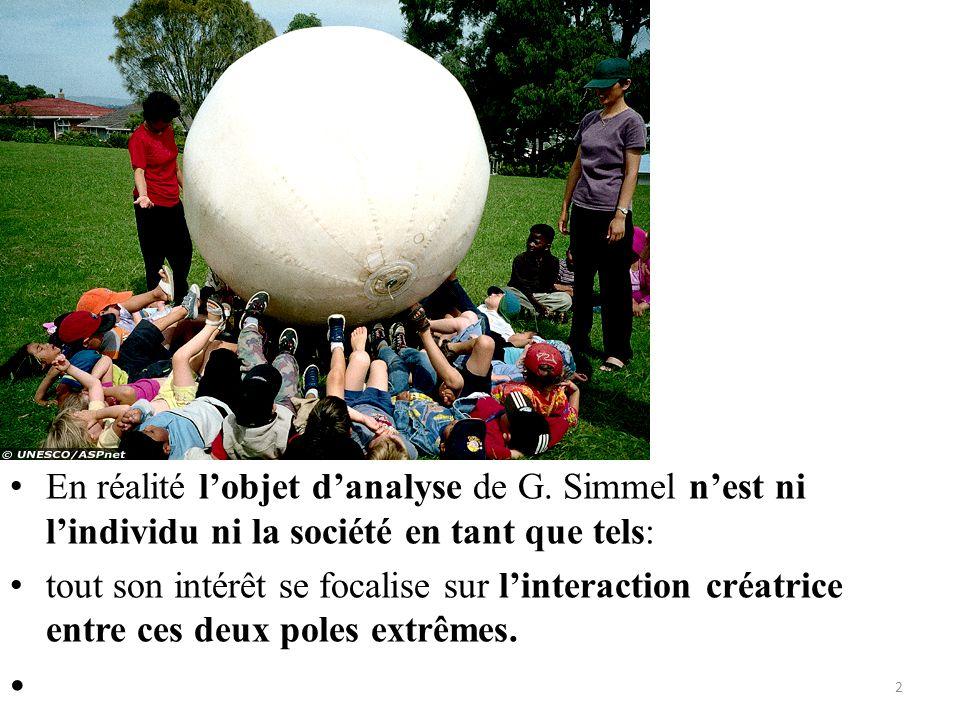 • En réalité l'objet d'analyse de G. Simmel n'est ni l'individu ni la société en tant que tels: • tout son intérêt se focalise sur l'interaction créat