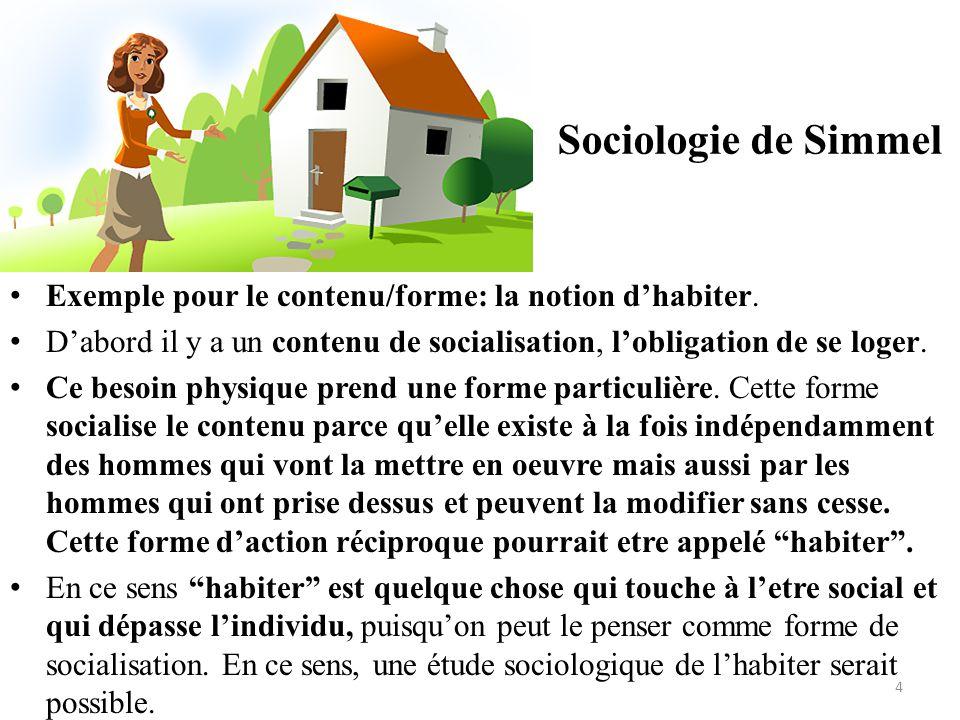 Sociologie de Simmel • Exemple pour le contenu/forme: la notion d'habiter. • D'abord il y a un contenu de socialisation, l'obligation de se loger. • C