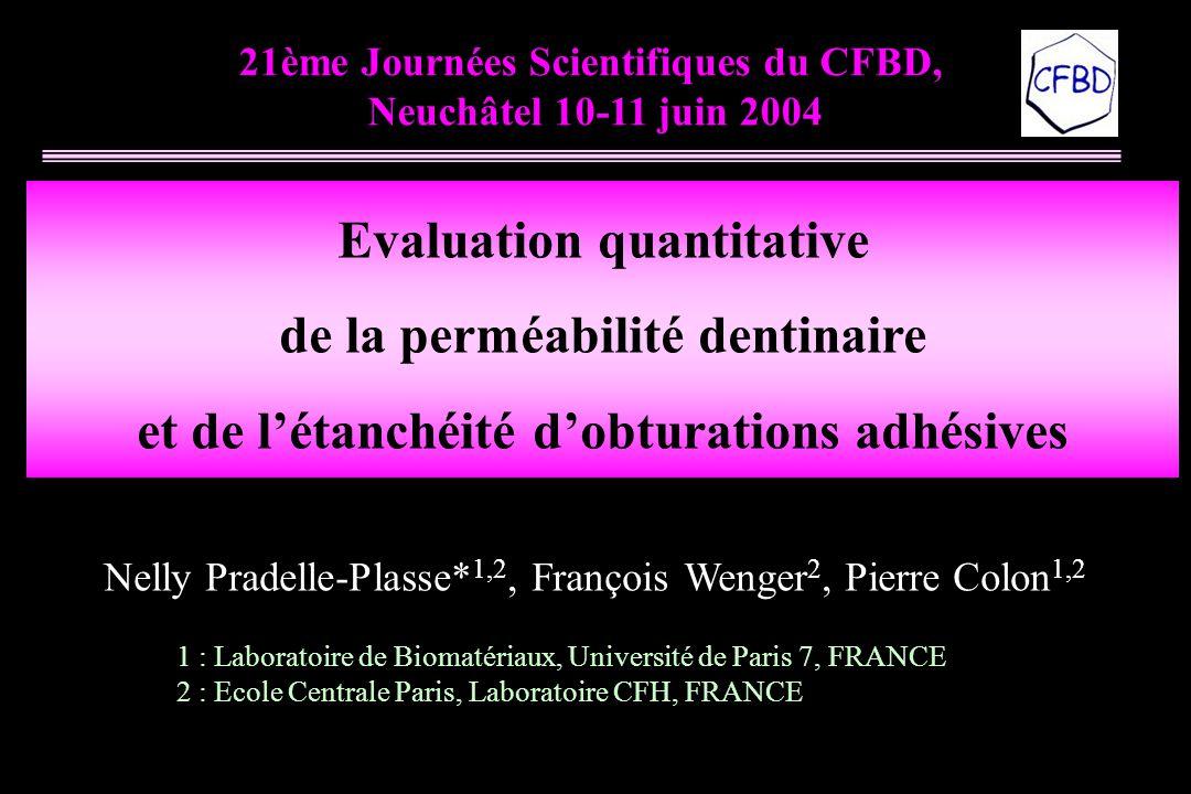 21ème Journées Scientifiques du CFBD, Neuchâtel 10-11 juin 2004 Evaluation quantitative de la perméabilité dentinaire et de l'étanchéité d'obturations adhésives Nelly Pradelle-Plasse* 1,2, François Wenger 2, Pierre Colon 1,2 1 : Laboratoire de Biomatériaux, Université de Paris 7, FRANCE 2 : Ecole Centrale Paris, Laboratoire CFH, FRANCE