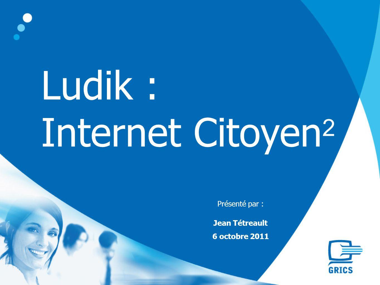 Ludik : Internet Citoyen 2 Présenté par : Jean Tétreault 6 octobre 2011