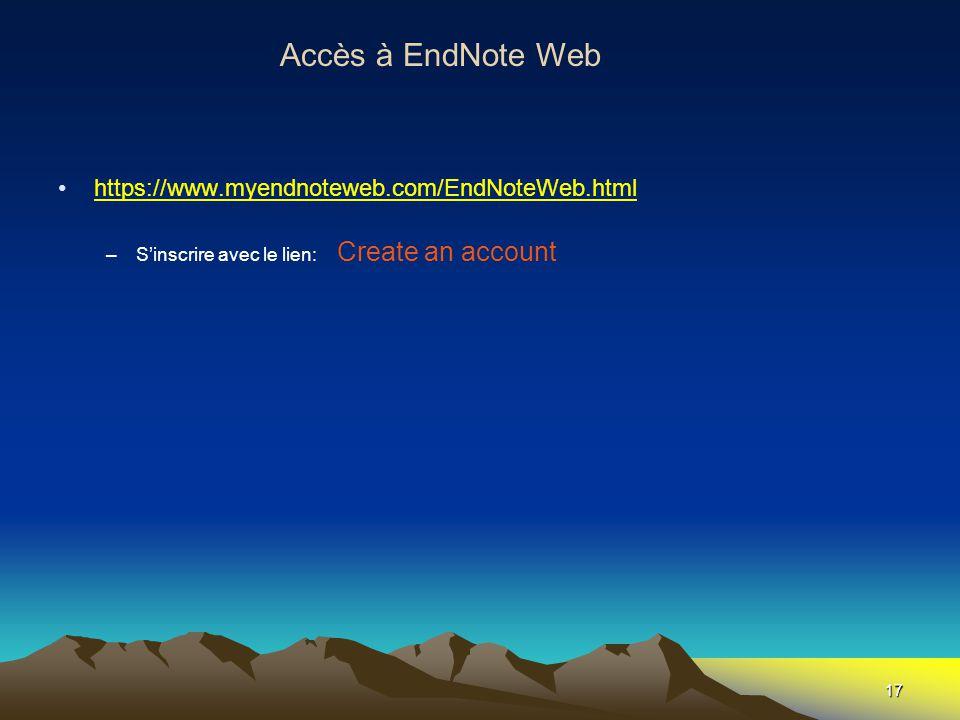 17 Accès à EndNote Web •https://www.myendnoteweb.com/EndNoteWeb.htmlhttps://www.myendnoteweb.com/EndNoteWeb.html –S'inscrire avec le lien: Create an a