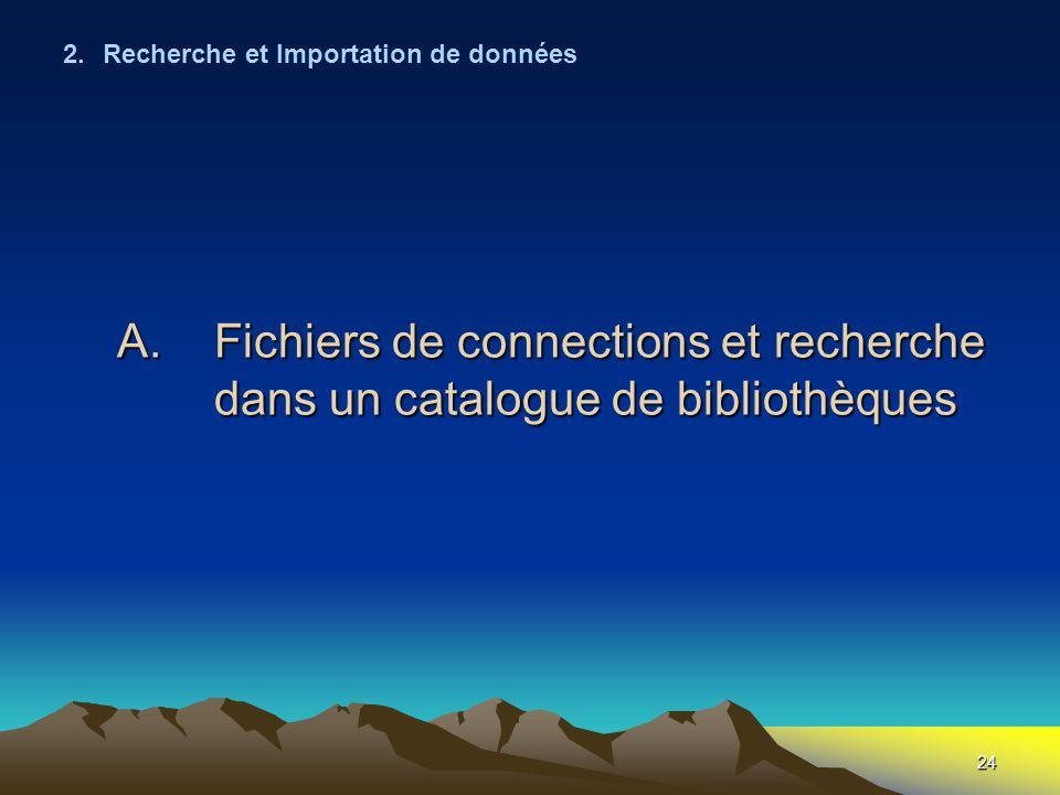 24 A.Fichiers de connections et recherche dans un catalogue de bibliothèques 2.Recherche et Importation de données