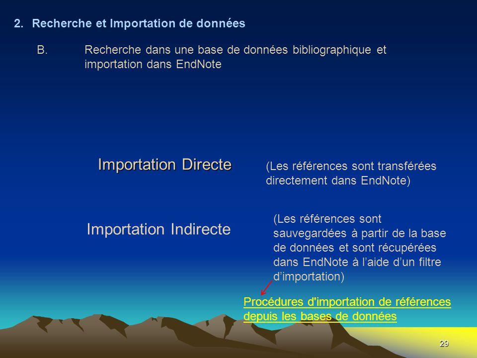 29 Importation Directe 2.Recherche et Importation de données (Les références sont transférées directement dans EndNote) (Les références sont sauvegardées à partir de la base de données et sont récupérées dans EndNote à l'aide d'un filtre d'importation) Procédures d importation de références depuis les bases de données B.Recherche dans une base de données bibliographique et importation dans EndNote Importation Indirecte