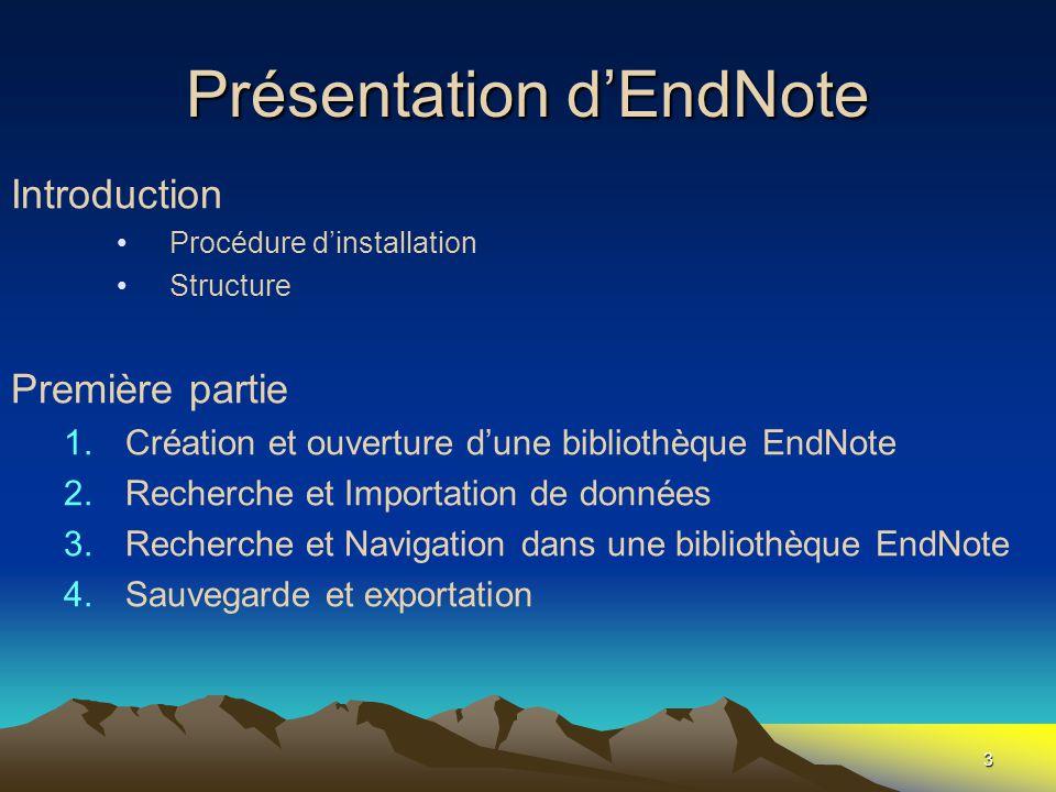 3 Présentation d'EndNote Introduction •Procédure d'installation •Structure Première partie 1.Création et ouverture d'une bibliothèque EndNote 2.Recher