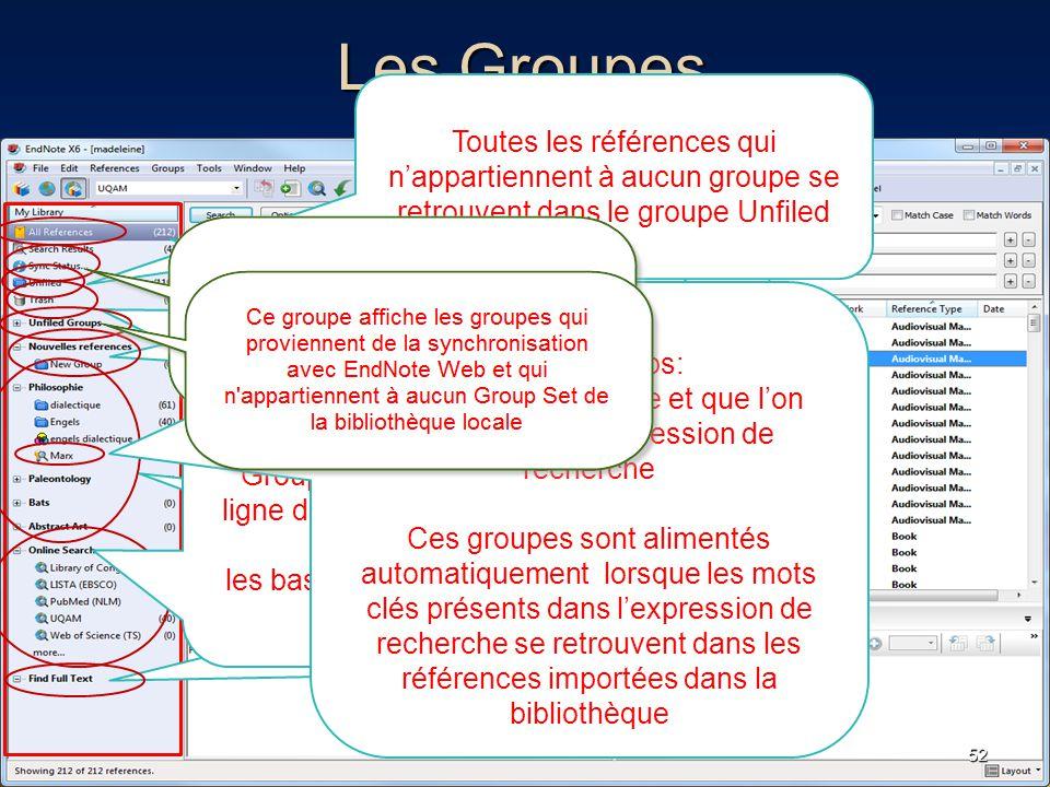 Les Groupes 52 Toutes les références sont affichées EndNote envoie dans le groupe Trash les références que l'on supprime Il faut s'assurer de vider le groupe Trash lors qu'on ne veut plus conserver ces références Groupes que l'on crée selon nos besoins Toutes les références qui n'appartiennent à aucun groupe se retrouvent dans le groupe Unfiled Ce groupe contient les références obtenues avec la fonction Find Full Text Group Sets: On peut créer des groupes et des sous - groupes Groupes qui permettent la recherche en ligne dans les catalogues de bibliothèques ou les bases de données gratuites sur le web Smart Groups: Groupes que l'on crée et que l'on associe à une expression de recherche Ces groupes sont alimentés automatiquement lorsque les mots clés présents dans l'expression de recherche se retrouvent dans les références importées dans la bibliothèque