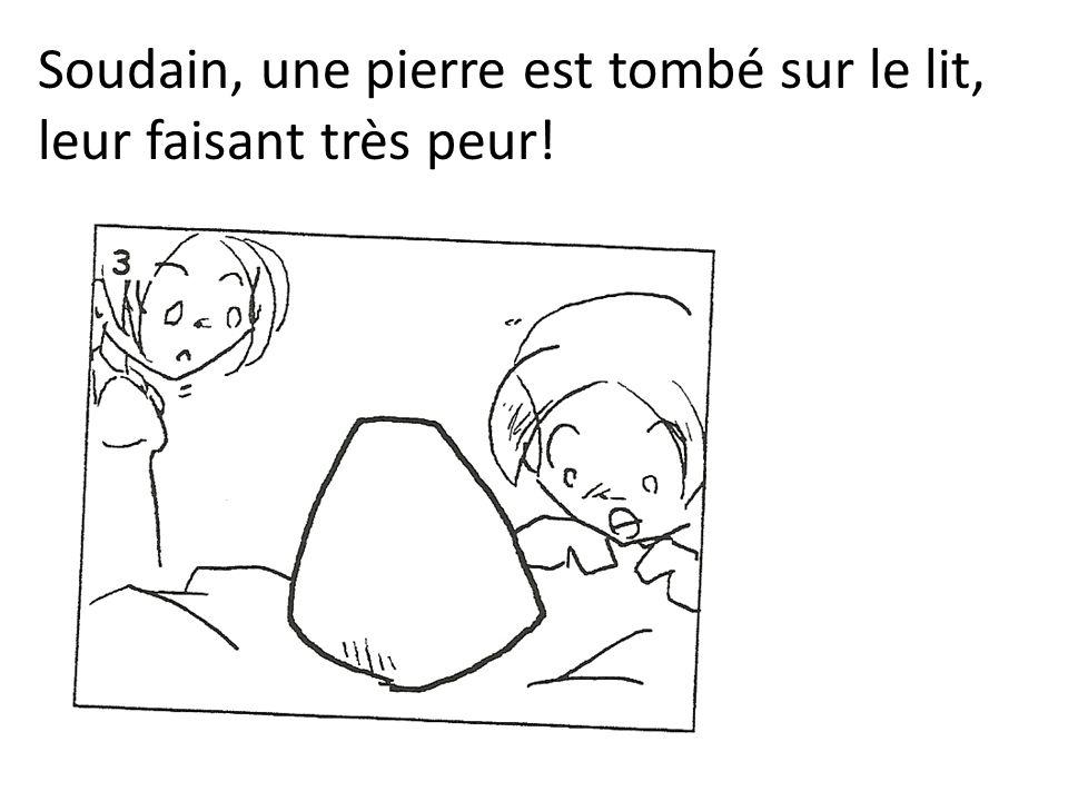 Soudain, une pierre est tombé sur le lit, leur faisant très peur!