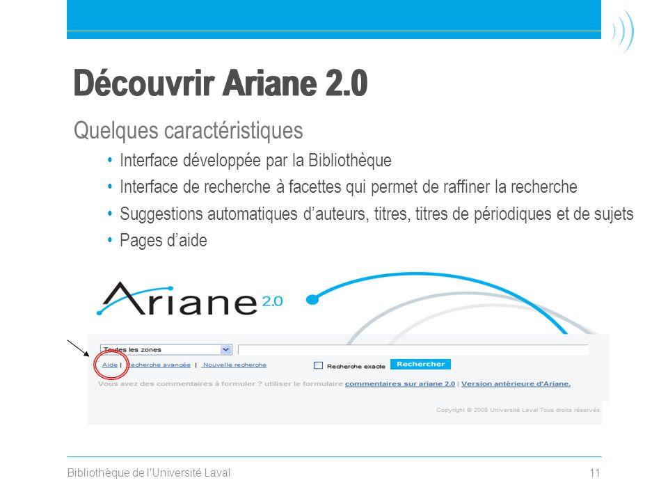 Bibliothèque de l Université Laval11 Découvrir Ariane 2.0 Quelques caractéristiques •Interface développée par la Bibliothèque •Interface de recherche à facettes qui permet de raffiner la recherche •Suggestions automatiques d'auteurs, titres, titres de périodiques et de sujets •Pages d'aide