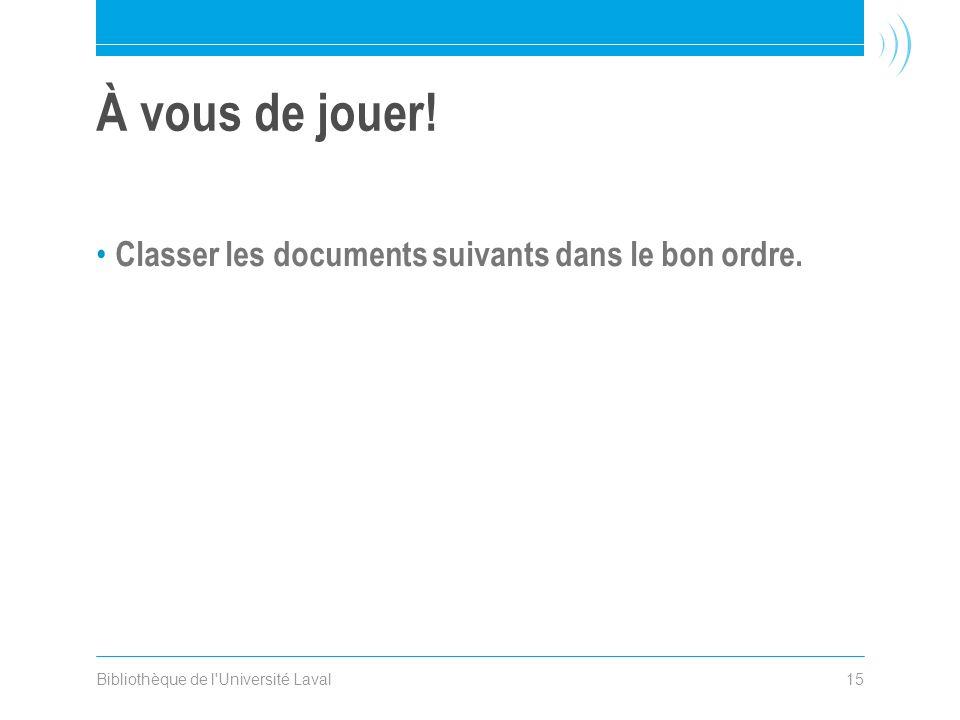 Bibliothèque de l'Université Laval15 À vous de jouer! • Classer les documents suivants dans le bon ordre.