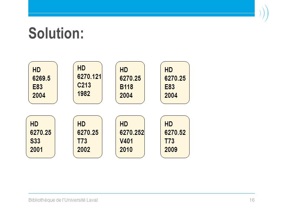 Bibliothèque de l'Université Laval16 Solution: HD 6270.25 S33 2001 HD 6270.121 C213 1982 HD 6270.25 T73 2002 HD 6269.5 E83 2004 HD 6270.25 B118 2004 H