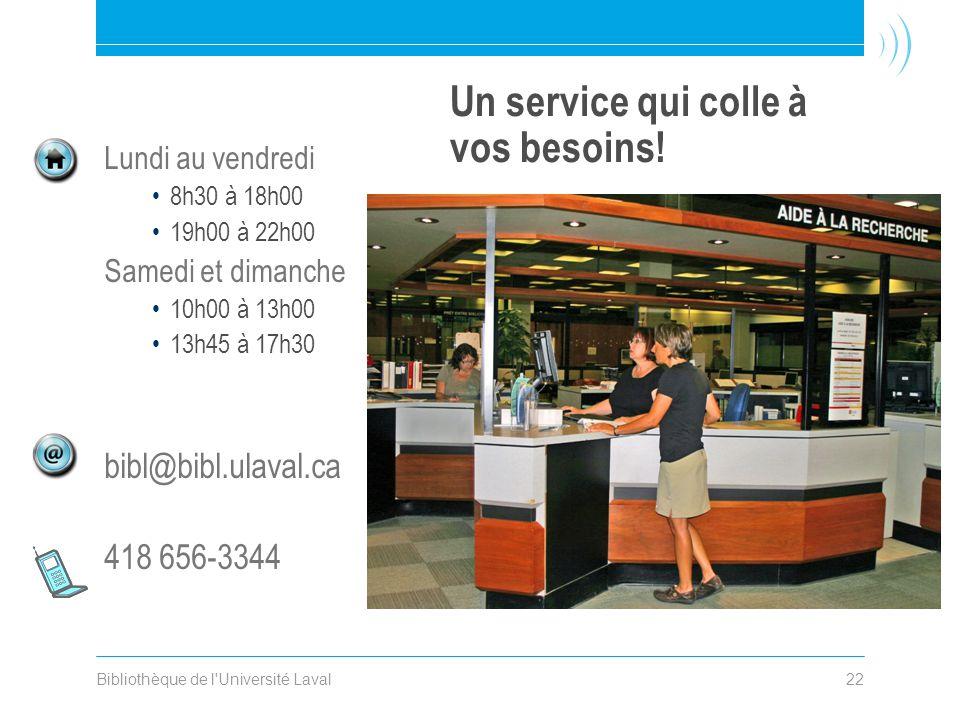 Bibliothèque de l'Université Laval22 Un service qui colle à vos besoins! Lundi au vendredi •8h30 à 18h00 •19h00 à 22h00 Samedi et dimanche •10h00 à 13
