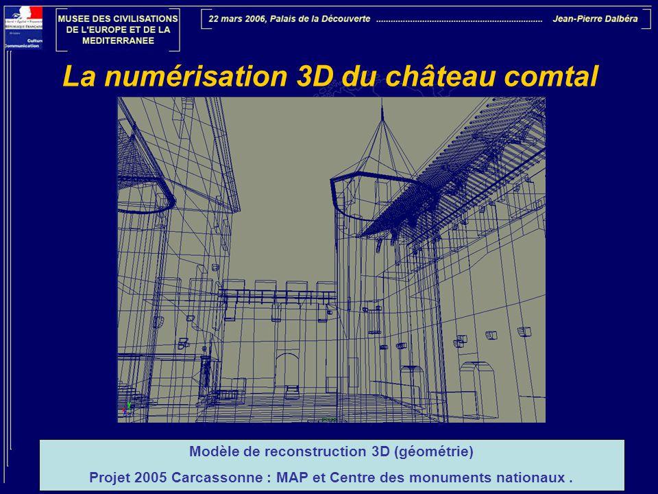 La numérisation 3D du château comtal Modèle de reconstruction 3D (géométrie) Projet 2005 Carcassonne : MAP et Centre des monuments nationaux.