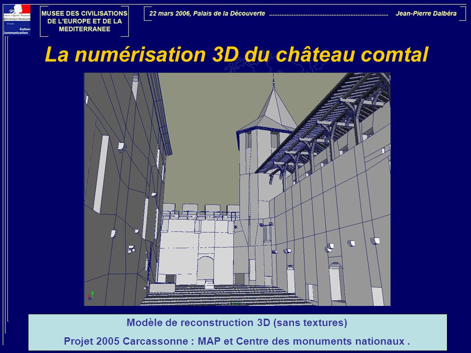 La numérisation 3D du château comtal Modèle de reconstruction 3D (sans textures) Projet 2005 Carcassonne : MAP et Centre des monuments nationaux.
