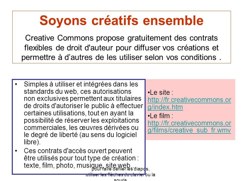 pour faire défiler les diapos, utiliser les flèches du clavier ou la souris •Le site : http://fr.creativecommons.or g/index.htm http://fr.creativecommons.or g/index.htm •Le film : http://fr.creativecommons.or g/films/creative_sub_fr.wmv http://fr.creativecommons.or g/films/creative_sub_fr.wmv •Simples à utiliser et intégrées dans les standards du web, ces autorisations non exclusives permettent aux titulaires de droits d autoriser le public à effectuer certaines utilisations, tout en ayant la possibilité de réserver les exploitations commerciales, les œuvres dérivées ou le degré de liberté (au sens du logiciel libre).