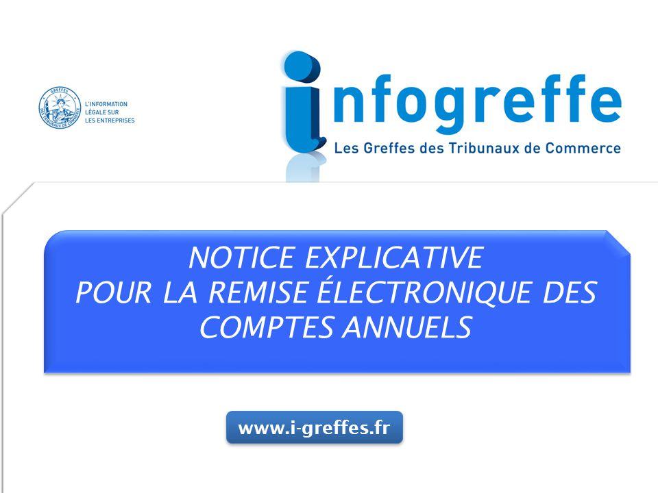 NOTICE EXPLICATIVE POUR LA REMISE ÉLECTRONIQUE DES COMPTES ANNUELS NOTICE EXPLICATIVE POUR LA REMISE ÉLECTRONIQUE DES COMPTES ANNUELS www.i-greffes.fr