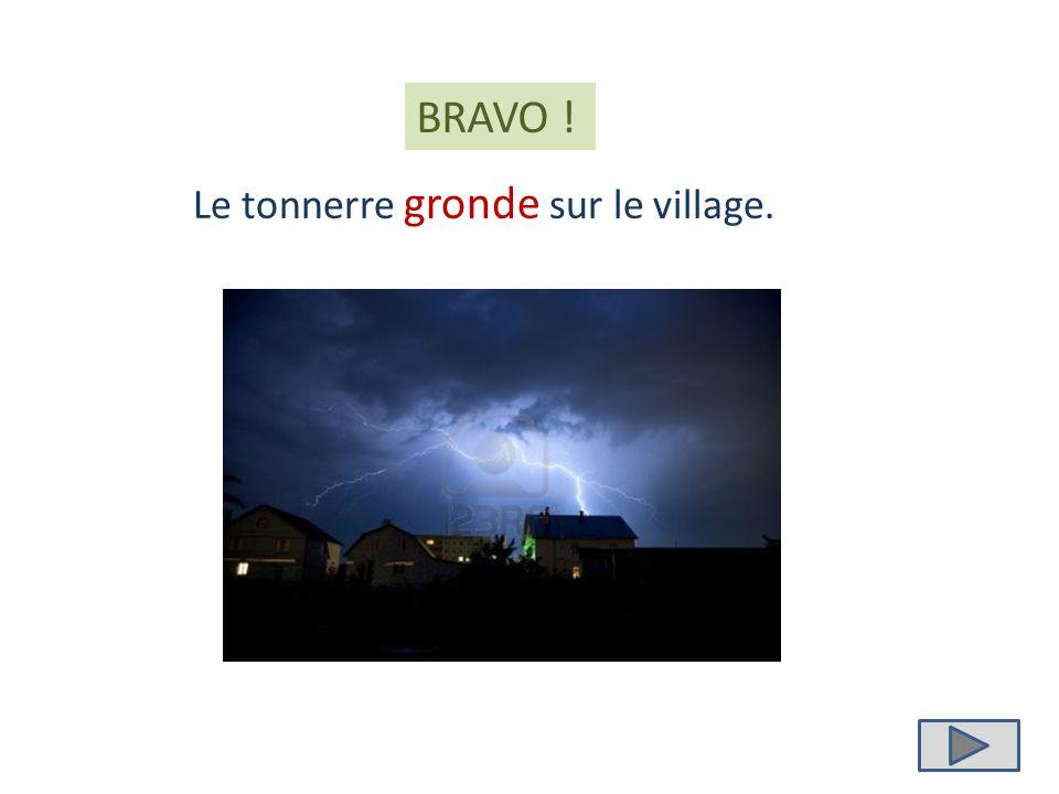 grondent gronde grondes Le tonnerre ……………… sur le village.