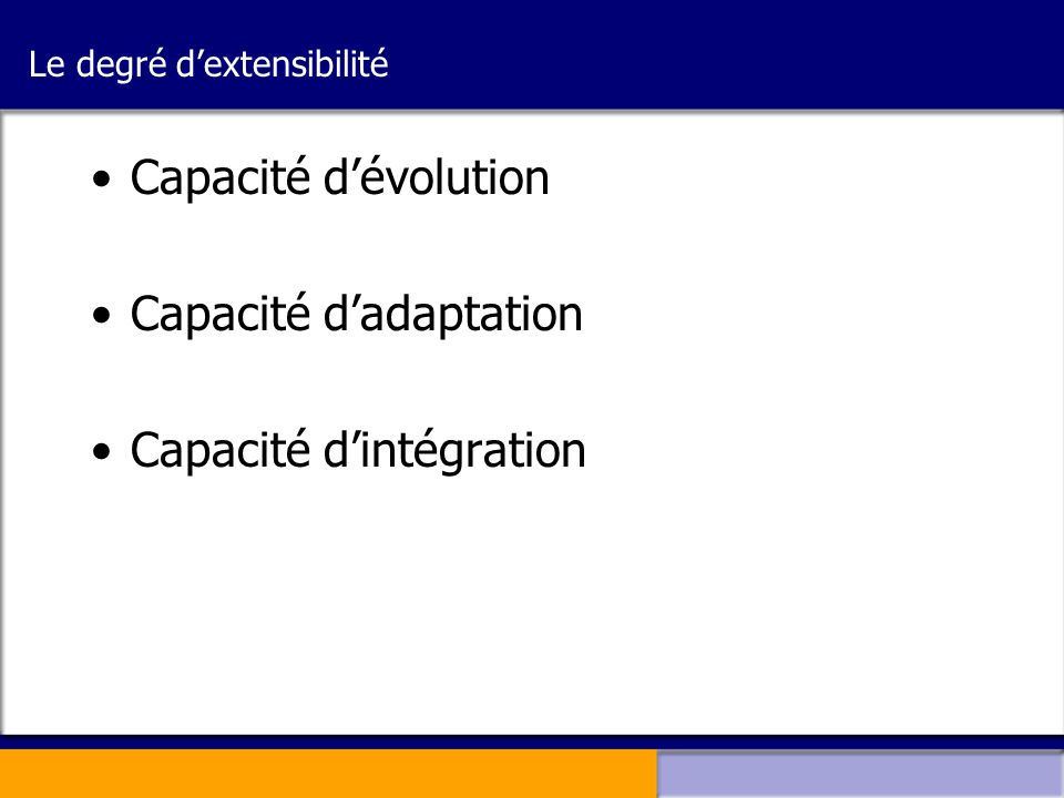 Le degré d'extensibilité •Capacité d'évolution •Capacité d'adaptation •Capacité d'intégration