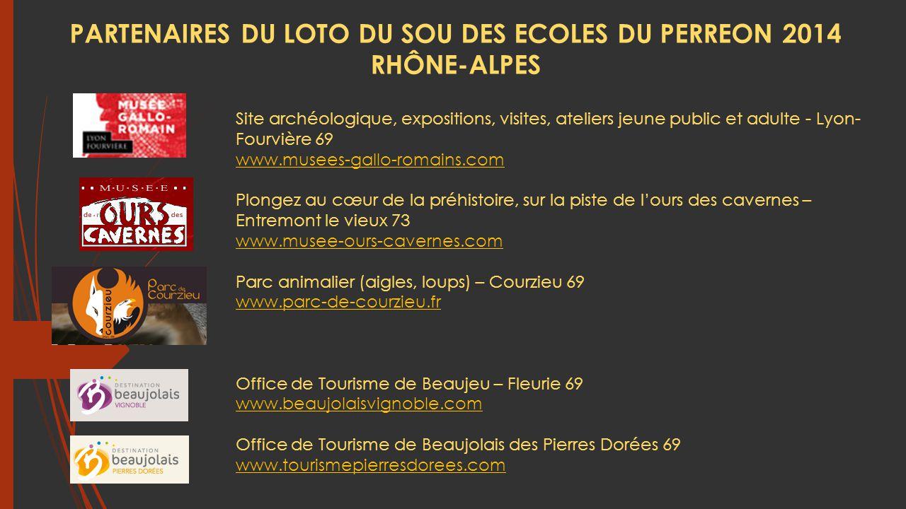 Site archéologique, expositions, visites, ateliers jeune public et adulte - Lyon- Fourvière 69 www.musees-gallo-romains.com Plongez au cœur de la préhistoire, sur la piste de l'ours des cavernes – Entremont le vieux 73 www.musee-ours-cavernes.com Parc animalier (aigles, loups) – Courzieu 69 www.parc-de-courzieu.fr Office de Tourisme de Beaujeu – Fleurie 69 www.beaujolaisvignoble.com Office de Tourisme de Beaujolais des Pierres Dorées 69 www.tourismepierresdorees.com PARTENAIRES DU LOTO DU SOU DES ECOLES DU PERREON 2014 RHÔNE-ALPES