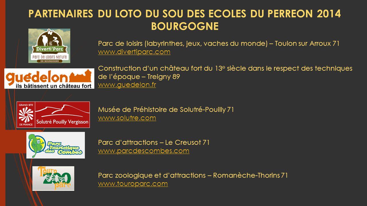 Parc de loisirs (labyrinthes, jeux, vaches du monde) – Toulon sur Arroux 71 www.divertiparc.com Construction d'un château fort du 13 e siècle dans le respect des techniques de l'époque – Treigny 89 www.guedelon.fr Musée de Préhistoire de Solutré-Pouilly 71 www.solutre.com Parc d'attractions – Le Creusot 71 www.parcdescombes.com Parc zoologique et d'attractions – Romanèche-Thorins 71 www.touroparc.com PARTENAIRES DU LOTO DU SOU DES ECOLES DU PERREON 2014 BOURGOGNE