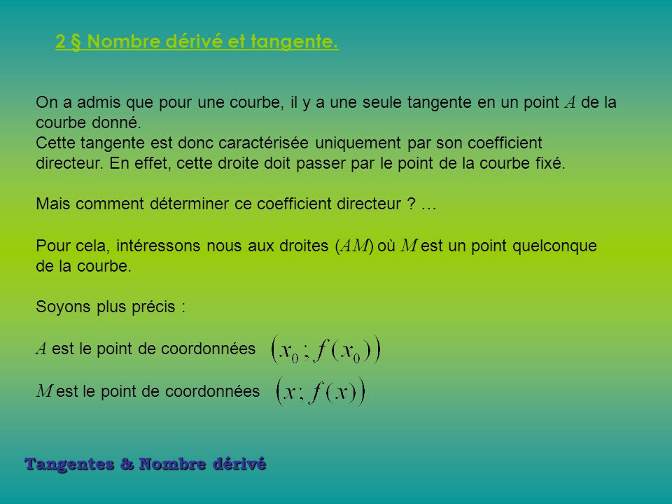 Tangentes & Nombre dérivé 2 § Nombre dérivé et tangente. On a admis que pour une courbe, il y a une seule tangente en un point A de la courbe donné. C