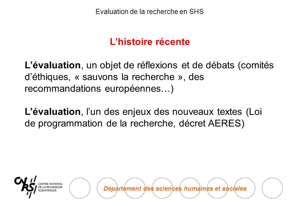 Département des sciences humaines et sociales Evaluation de la recherche en SHS L'histoire récente L'évaluation, un objet de réflexions et de débats (comités d'éthiques, « sauvons la recherche », des recommandations européennes…) L'évaluation, l'un des enjeux des nouveaux textes (Loi de programmation de la recherche, décret AERES)