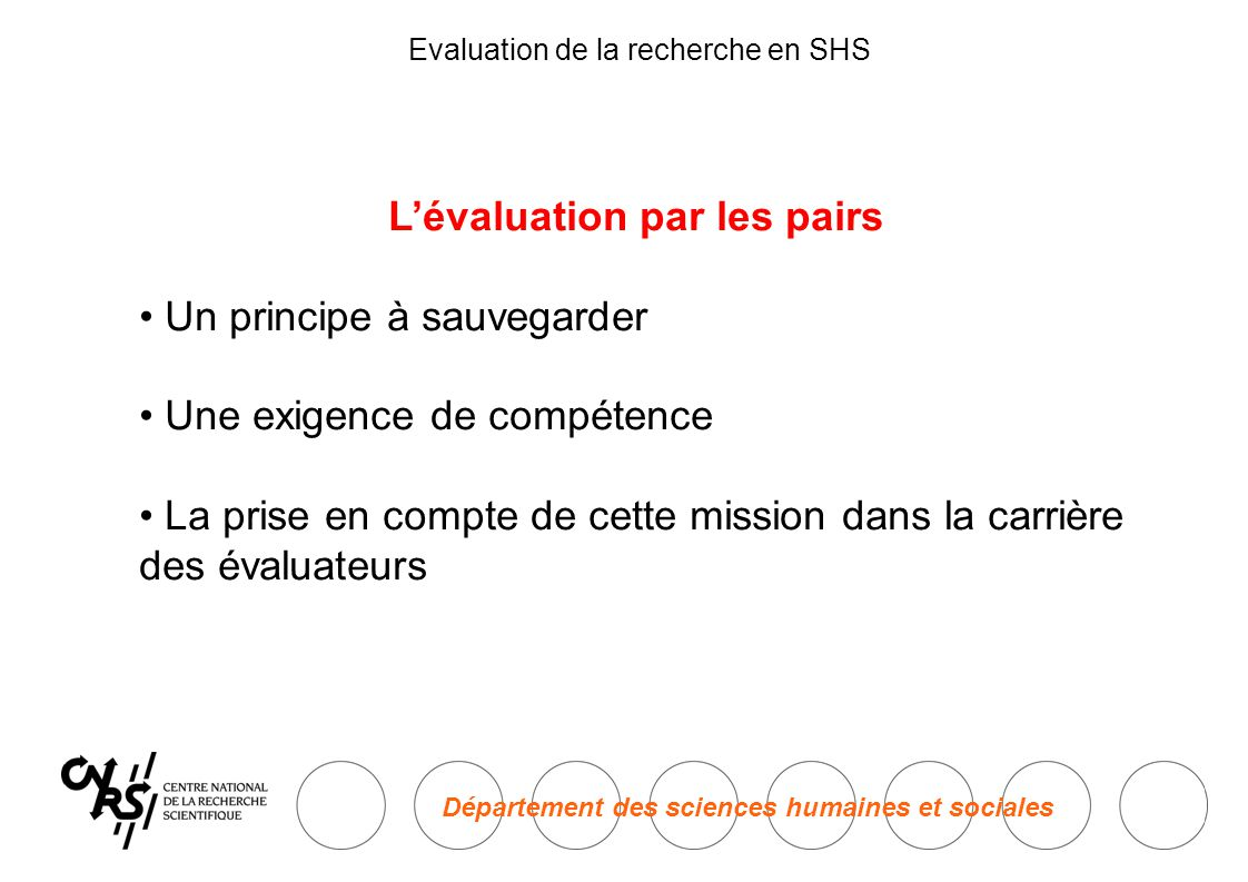 Département des sciences humaines et sociales Evaluation de la recherche en SHS L'évaluation par les pairs • Un principe à sauvegarder • Une exigence de compétence • La prise en compte de cette mission dans la carrière des évaluateurs