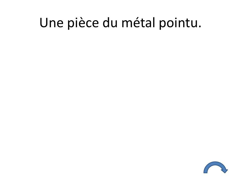 Une pièce du métal pointu.