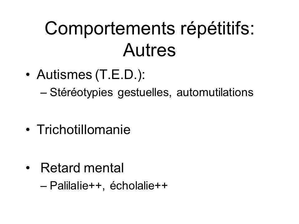 Comportements répétitifs: Autres •Autismes (T.E.D.): –Stéréotypies gestuelles, automutilations •Trichotillomanie • Retard mental –Palilalie++, écholal