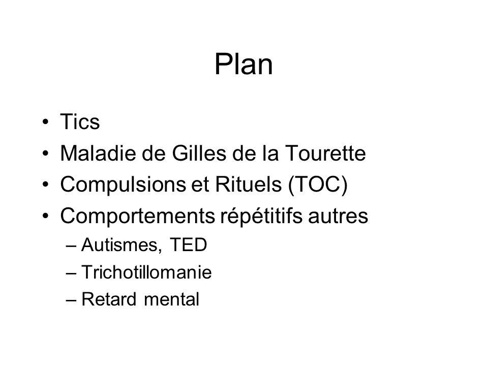 Plan •Tics •Maladie de Gilles de la Tourette •Compulsions et Rituels (TOC) •Comportements répétitifs autres –Autismes, TED –Trichotillomanie –Retard m