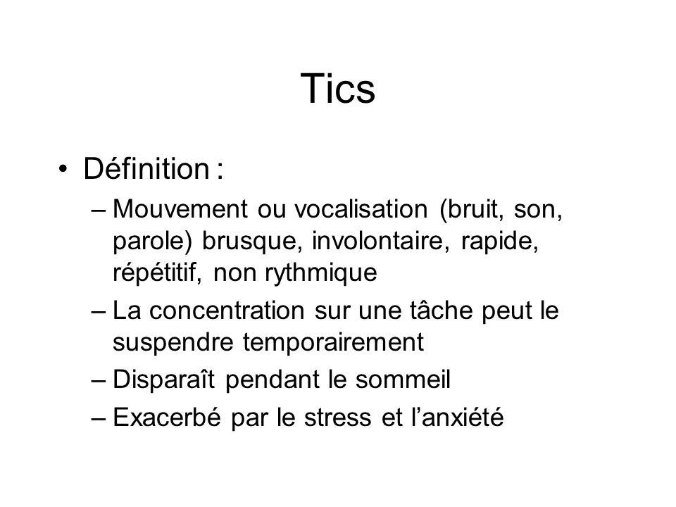 Tics •Définition : –Mouvement ou vocalisation (bruit, son, parole) brusque, involontaire, rapide, répétitif, non rythmique –La concentration sur une t