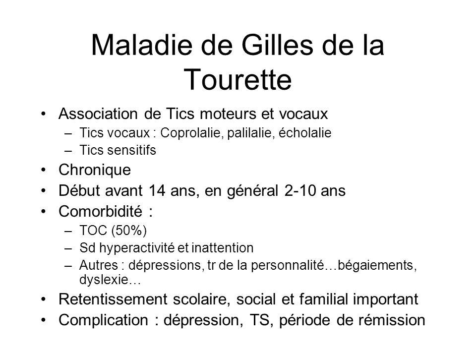 Maladie de Gilles de la Tourette •Association de Tics moteurs et vocaux –Tics vocaux : Coprolalie, palilalie, écholalie –Tics sensitifs •Chronique •Dé