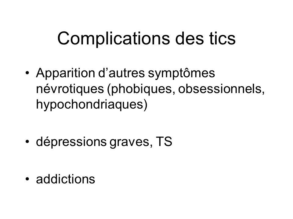 Complications des tics •Apparition d'autres symptômes névrotiques (phobiques, obsessionnels, hypochondriaques) •dépressions graves, TS •addictions