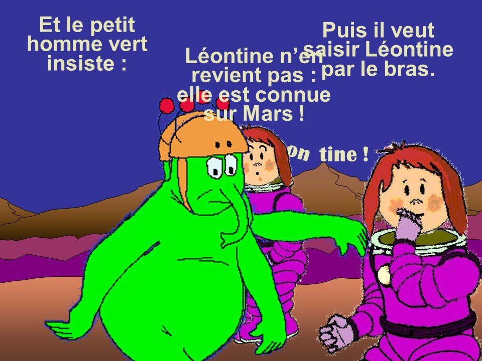 Le martien ouvre la bouche et prononce : Léontine n'en revient pas : elle est connue sur Mars ! L é o n tine !