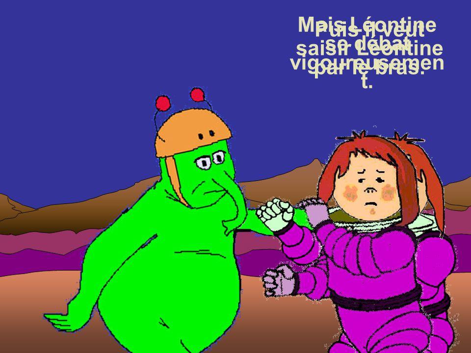 L é o n tine ! Et le petit homme vert insiste : Puis il veut saisir Léontine par le bras. Léontine n'en revient pas : elle est connue sur Mars !