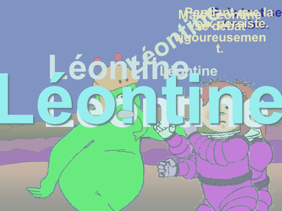 Mais Léontine se débat vigoureusemen t. Puis il veut saisir Léontine par le bras.