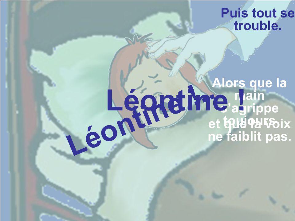 Léontine L é o n t i n e Léontine Léontine Léontine Puis tout se trouble. Pendant que la voix persiste. Mais Léontine se débat vigoureusemen t.