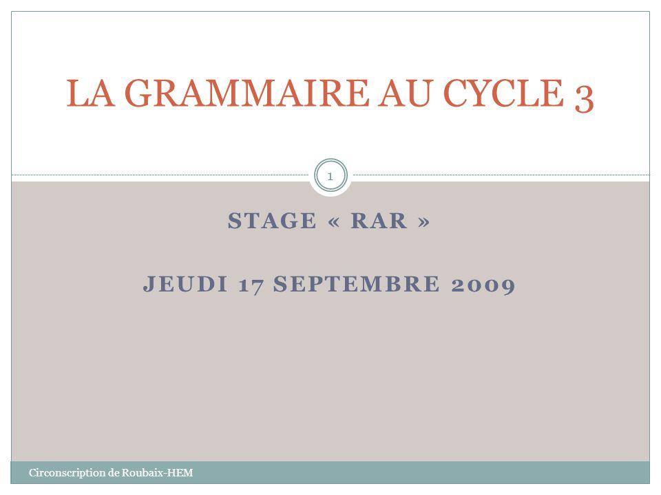STAGE « RAR » JEUDI 17 SEPTEMBRE 2009 Circonscription de Roubaix-HEM LA GRAMMAIRE AU CYCLE 3 1