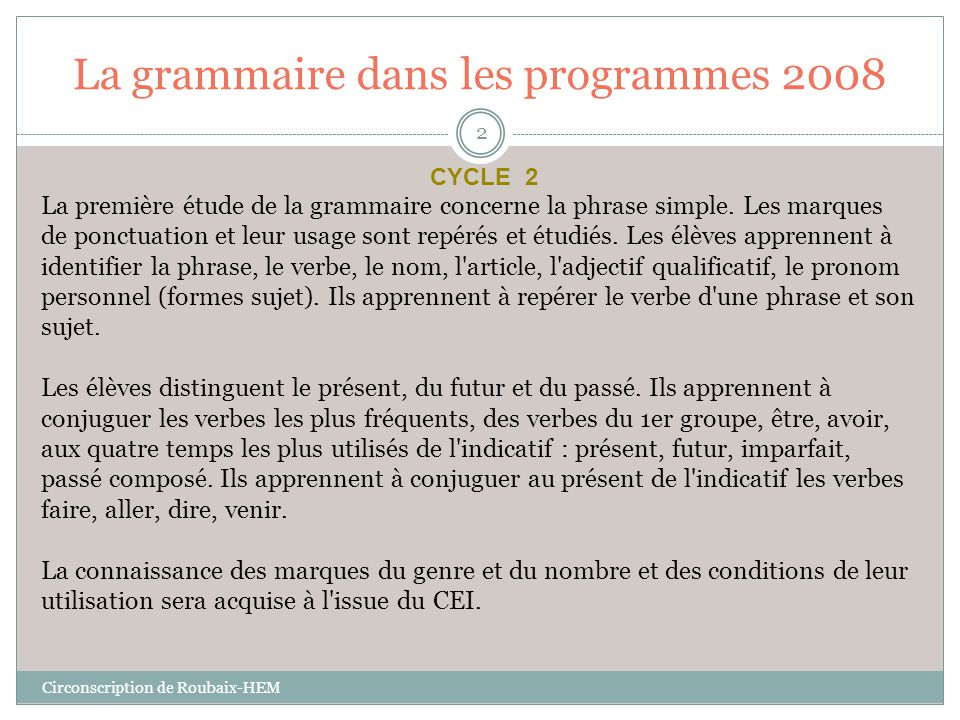 La grammaire dans les programmes 2008 L'enseignement de la grammaire a pour finalité de favoriser la compréhension des textes lus et entendus, d'améliorer l'expression en vue d'en garantir la justesse, la correction syntaxique et orthographique.