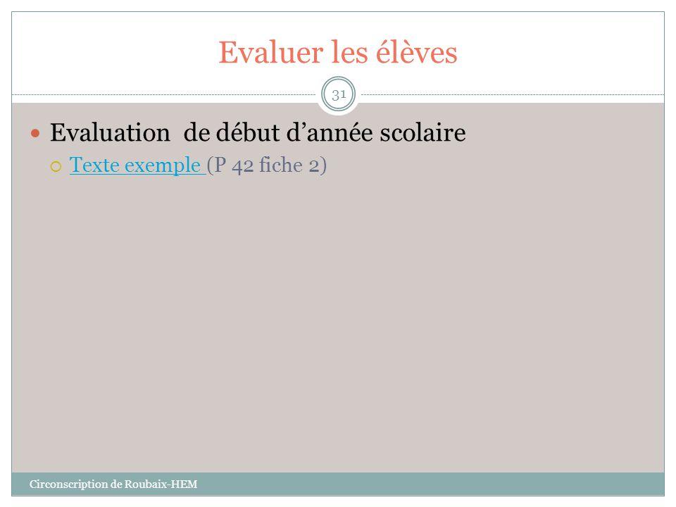 Evaluer les élèves  Evaluation de début d'année scolaire  Texte exemple (P 42 fiche 2) Texte exemple Circonscription de Roubaix-HEM 31