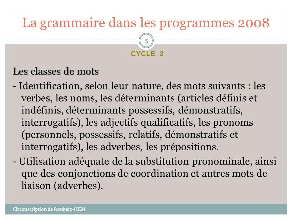 La grammaire dans les programmes 2008 Les fonctions des mots - Identification du verbe, de son sujet (nom propre, groupe nominal ou pronom), et des compléments du verbe : compléments d'objet direct, indirect et second, compléments circonstanciels (de lieu, de temps).