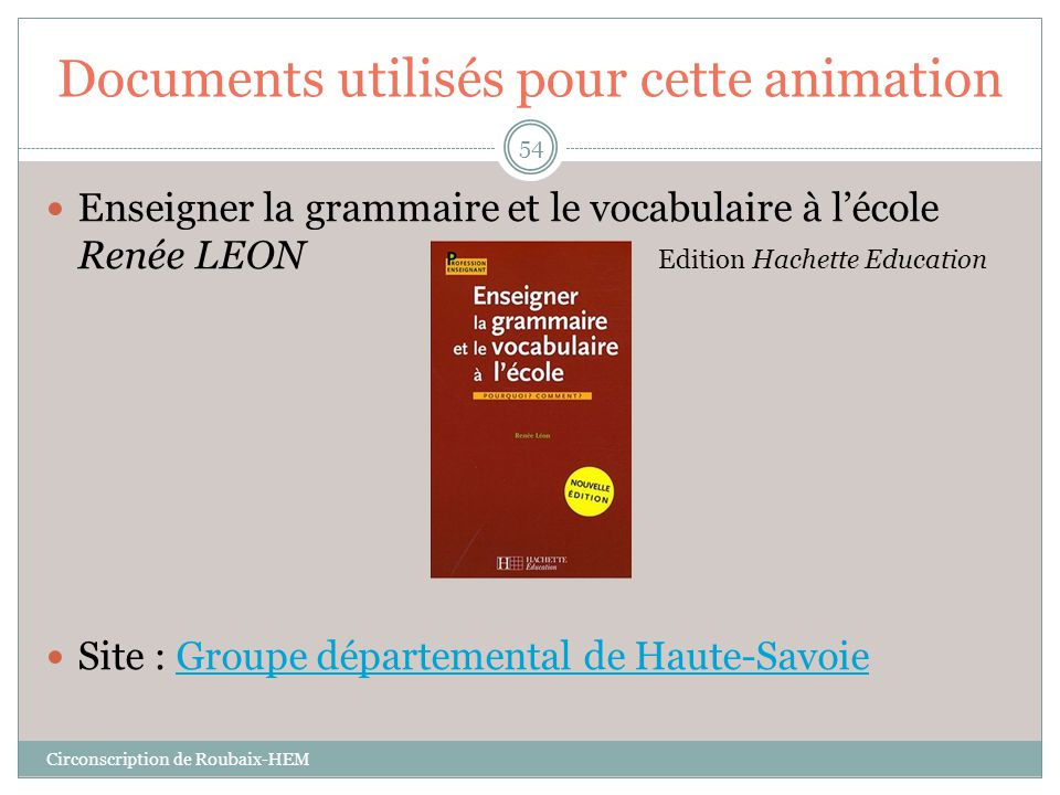 Documents utilisés pour cette animation  Enseigner la grammaire et le vocabulaire à l'école Renée LEON Edition Hachette Education  Site : Groupe dép