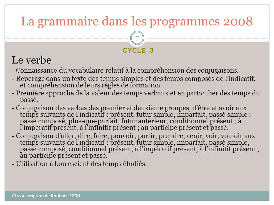 La grammaire dans les programmes 2008 Le verbe - Connaissance du vocabulaire relatif à la compréhension des conjugaisons. - Repérage dans un texte des