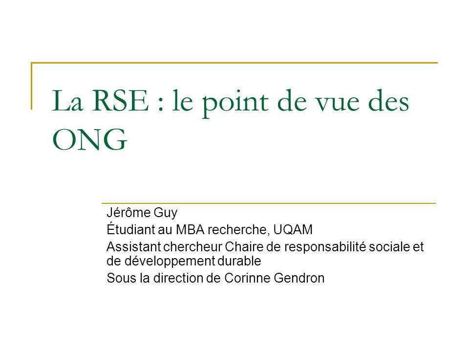 La RSE : le point de vue des ONG Jérôme Guy Étudiant au MBA recherche, UQAM Assistant chercheur Chaire de responsabilité sociale et de développement durable Sous la direction de Corinne Gendron