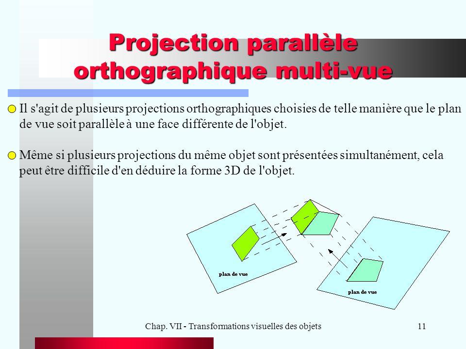 Chap. VII - Transformations visuelles des objets11 Projection parallèle orthographique multi-vue Il s'agit de plusieurs projections orthographiques ch