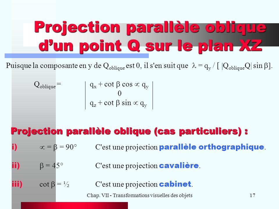 Chap. VII - Transformations visuelles des objets17 Projection parallèle oblique d'un point Q sur le plan XZ Puisque la composante en y de Q oblique es